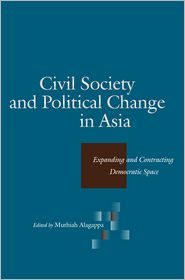 Civil Society and Political Change in Asia: Expanding and Contracting Democratic Space - Muthiah Alagappa (Editor)