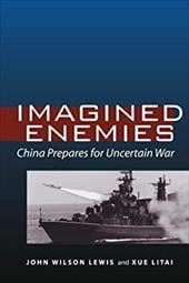 Imagined Enemies: China Prepares for Uncertain War - Lewis, John Wilson / Litai, Xue