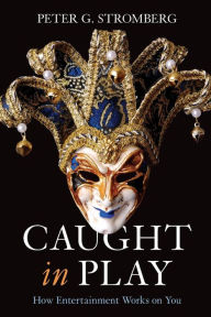 Caught in Play: How Entertainment Works on You - Peter G. Stromberg