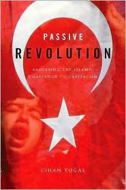Passive Revolution: Absorbing the Islamic Challenge to Capitalism - Cihan Tugal