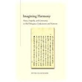 Imagining Harmony: Poetry, Empathy, and Community in Mid-Tokugawa Confucianism and Nativism - Peter Flueckiger