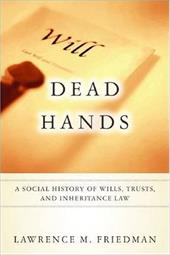 Dead Hands: A Social History of Wills, Trusts, and Inheritance Law - Friedman, Lawrence Meir