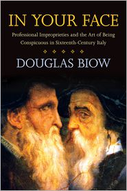 In Your Face: Professional Improprieties and the Art of Being Conspicuous in Sixteenth-Century Italy - Douglas Biow