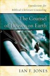 The Counsel of Heaven on Earth: Foundations for Biblical Christian Counseling - Jones, Ian F.