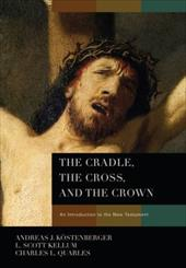 The Cradle, the Cross, and the Crown: An Introduction to the New Testament - Kostenberger, Andreas J. / Kellum, L. Scott / Quarles, Charles L.