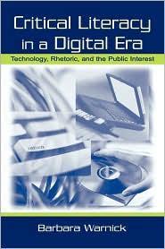 Critical Literacy in A Digital Era: Technology, Rhetoric, and the Public interest - Barbara Warnick