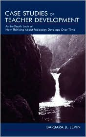 Case Studies of Teacher Development: An In-Depth Look at How Thinking about Pedagogy Develops over Time - Barbara B. Levin