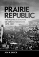 Prairie Republic: The Political Culture of Dakota Territory, 1879-1889 - J. K. Lauck