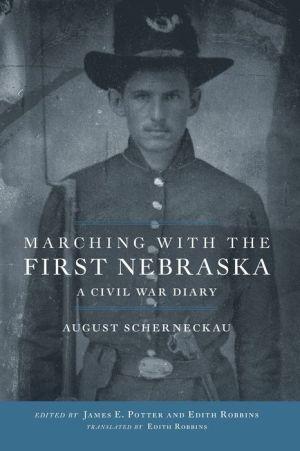 Marching with the First Nebraska: A Civil War Diary - August Scherneckau, James E. Potter (Editor), Edith Robbins (Translator)