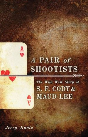 A Pair of Shootists: The Wild West Story of S.F. Cody and Maud Lee - Jerry Kuntz