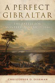 A Perfect Gibraltar: The Battle for Monterrey, Mexico, 1846 - Chris D. Dishman