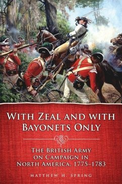With Zeal and with Bayonets Only: The British Army on Campaign in North America, 1775-1783 - Spring, Matthew H.