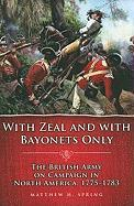 With Zeal and with Bayonets Only: The British Army on Campaign in North America, 1775-1783
