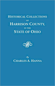 Historical Collections Of Harrison County In The State Of Ohio, With Lists Of The First Land-Owners, Early Marriages (To 1841), Will Records (To 1861), Burial Records Of The Early Settlements, And Numerous Genealogies - Charles A. Hanna