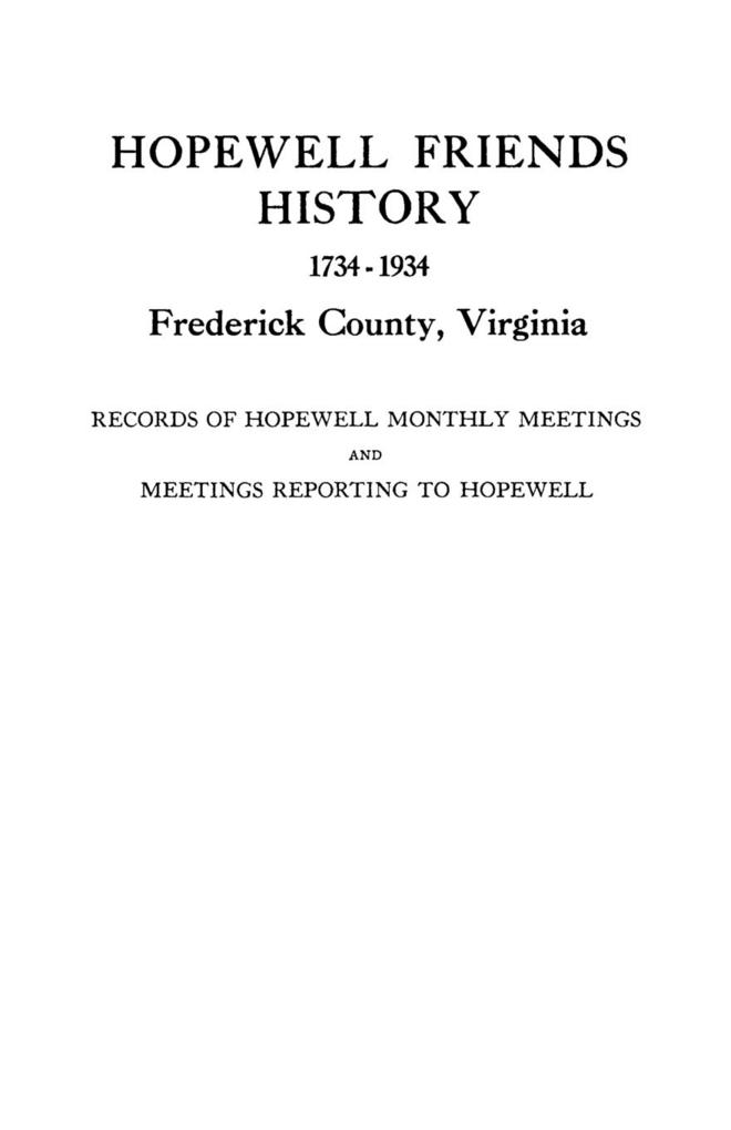 Hopewell Friends History, 1734-1934, Frederick County, Virginia. Records of Hopewell Monthly Meetings and Meetings Reporting to Hopewell. Two Hund...