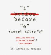"""I Before """"E"""" Except After """"C"""": Spelling for the Alphabetically Challenged"""