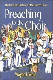Preaching to the Choir: The Care and Nurture of the Church Choir - Wayne L. Wold