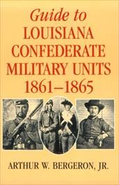 Guide to Louisiana Confederate Military Units 1861-1865 - Bergeron, Arthur W., Jr.