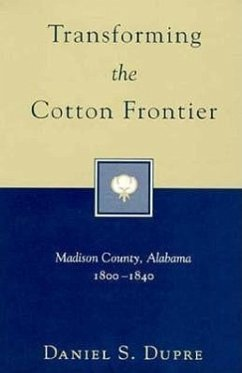 Transforming the Cotton Frontier: Madison County, Alabama, 1800--1840 - Dupre, Daniel S.