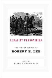 Audacity Personified: The Generalship of Robert E. Lee - Carmichael, Peter S.