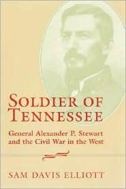 Soldier of Tennessee: General Alexander P. Stewart and the Civil War in the West - Sam Davis Elliott