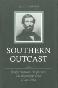 Southern Outcast: Hinton Rowan Helper and the Impending Crisis of the South - David Brown