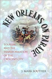 New Orleans on Parade: Tourism and the Transformation of the Crescent City - J. Mark Souther