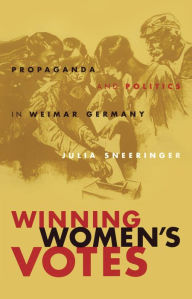 Winning Women's Votes: Propaganda and Politics in Weimar Germany - Julia Sneeringer
