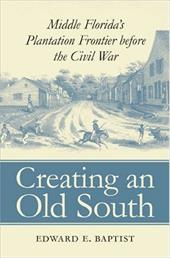 Creating an Old South: Middle Florida's Plantation Frontier Before the Civil War - Baptist, Edward E.