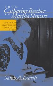 From Catharine Beecher to Martha Stewart: A Cultural History of Domestic Advice - Leavitt, Sarah