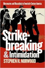 Strikebreaking and Intimidation: Mercenaries and Masculinity in Twentieth-Century America - Stephen H. Norwood