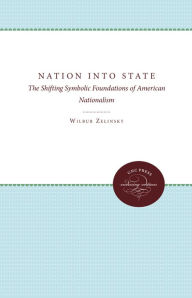 Nation Into State: The Shifting Symbolic Foundations of American Nationalism - Wilbur Zelinsky