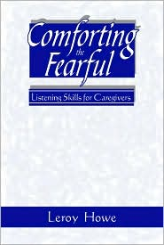 Comforting the Fearful: Listening Skills for Caregivers - Leroy T. Howe, Leroy Howe