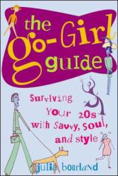 Go-Girl Guide : Surviving Your 20s with Savvy, Soul, and Style - Julia Bourland