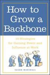How to Grow a Backbone: 10 Strategies for Gaining Power and Influence at Work - Marshall, Susan / Cooper, Robert K.