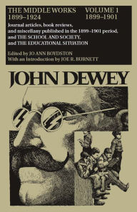 The Middle Works of John Dewey, 1899-1924, Volume 1: 1899-1901; Journal Articles, Book Reviews, and Miscellany Published in the 1899-1901 Period, and - John Dewey