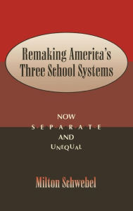 Remaking America's Three School Systems: Now Separate and Unequal - Milton Schwebel