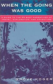 When the Going Was Good: A Guide to the 99 Best Narratives of Travel, Exploration, and Adventure - Koger, Grove