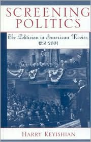 Screening Politics: The Politician in American Movies, 1931-2001 - Harry Keyishian