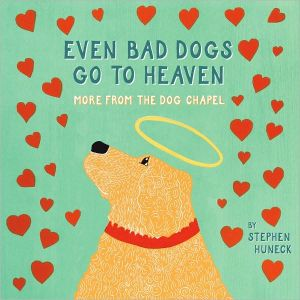 Even Bad Dogs Go to Heaven: More from the Dog Chapel - Stephen Huneck