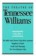 The Theatre of Tennessee Williams Volume V: The Milk Train Doesn't Stop Here Anymore, Kingdom of Earth, Small Craft Warnings, the Two-Character Play