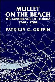 Mullet on the Beach: The Minorcans of Florida, 1768-1788 - Patricia C. Griffin