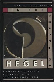 In the Shadow of Hegel: Complementarity, History, and the Unconscious - Arkady Plotnitsky