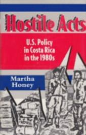 Hostile Acts: U.S. Policy in Costa Rica in the 1980s - Honey, Martha