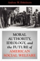 Moral Authority, Ideology, and the Future of American Social Welfare - Andrew W. Dobelstein