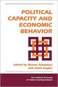 Political Capacity and Economic Behavior - Marina Arbetman, Jacek Kugler (Editor), Editor * (Editor)