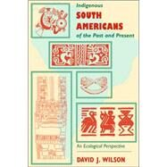 Indigenous South Americans of the Past and Present : An Ecological Perspective - Wilson, David J.