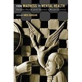 From Madness to Mental Health: Psychiatric Disorder and Its Treatment in Western Civilization - Greg Eghigian