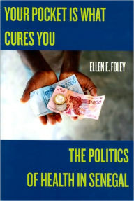Your Pocket Is What Cures You: The Politics of Health in Senegal - Ellen E Foley