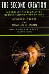 The Second Creation: Makers of the Revolution in Twentieth-Century Physics - Crease, Robert P. / Mann, Charles C. / Ferris, Timothy